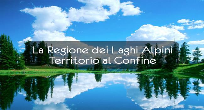 La Regione dei Laghi Alpini – Territorio al Confine